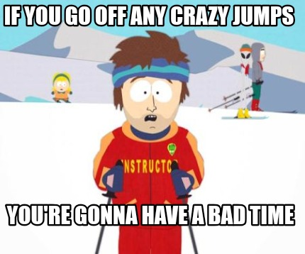 if-you-go-off-any-crazy-jumps-youre-gonna-have-a-bad-time