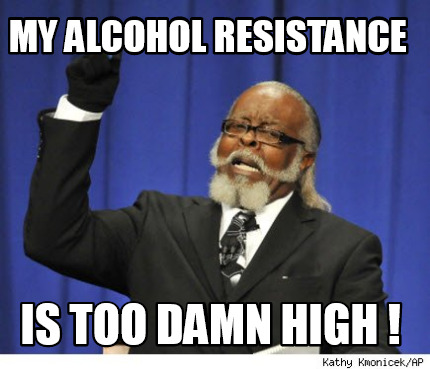 my-alcohol-resistance-is-too-damn-high-