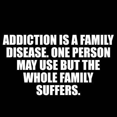"Image result for ""Addiction is a family disease.."" ""One person may use, but the whole family suffers."""
