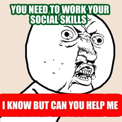 you-need-to-work-your-social-skills-i-know-but-can-you-help-me