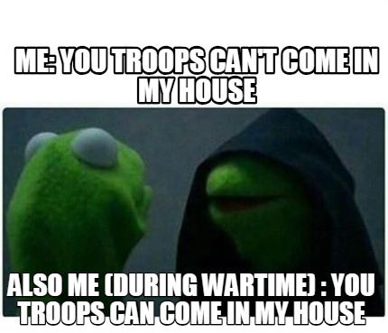 me-you-troops-cant-come-in-my-house-also-me-during-wartime-you-troops-can-come-i