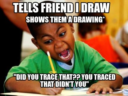 tells-friend-i-draw-shows-them-a-drawing-did-you-trace-that-you-traced-that-didn
