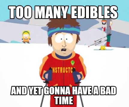 too-many-edibles-and-yet-gonna-have-a-bad-time