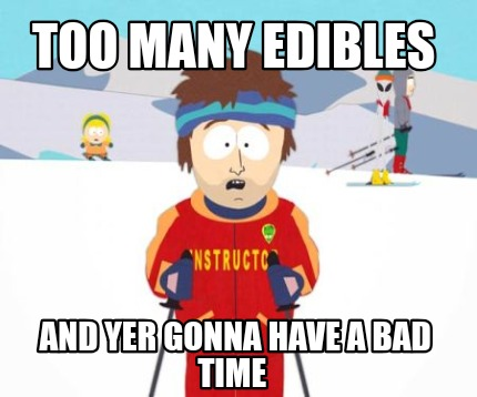 too-many-edibles-and-yer-gonna-have-a-bad-time