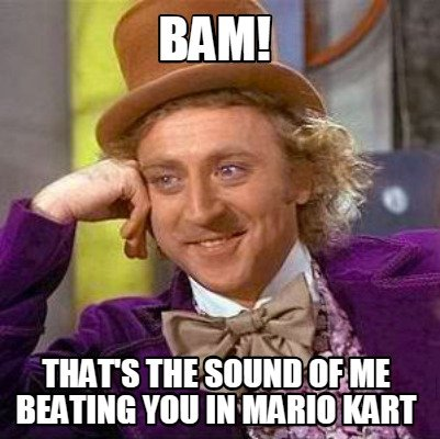 bam-thats-the-sound-of-me-beating-you-in-mario-kart