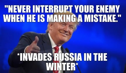never-interrupt-your-enemy-when-he-is-making-a-mistake.-invades-russia-in-the-wi