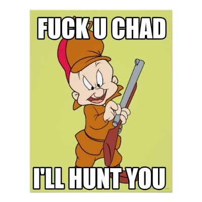 fuck-u-chad-ill-hunt-you