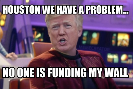 houston-we-have-a-problem...-no-one-is-funding-my-wall