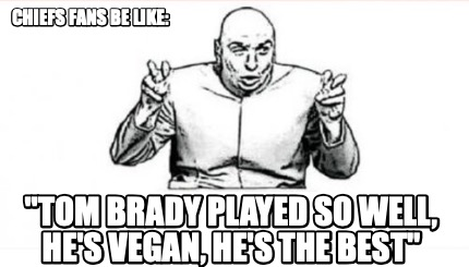 chiefs-fans-be-like-tom-brady-played-so-well-hes-vegan-hes-the-best