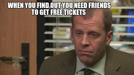 when-you-find-out-you-need-friends-to-get-free-tickets