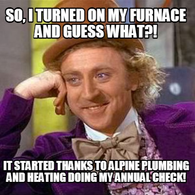 so-i-turned-on-my-furnace-and-guess-what-it-started-thanks-to-alpine-plumbing-an