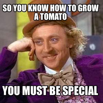 so-you-know-how-to-grow-a-tomato-you-must-be-special