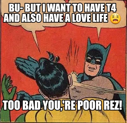 bu-but-i-want-to-have-t4-and-also-have-a-love-life-too-bad-youre-poor-rez