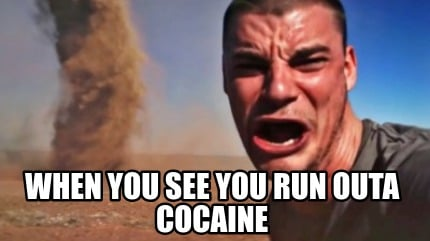 when-you-see-you-run-outa-cocaine