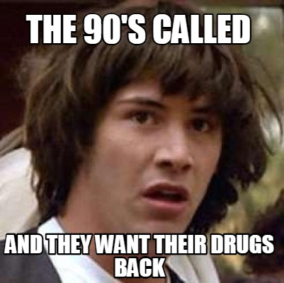 the-90s-called-and-they-want-their-drugs-back