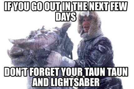 if-you-go-out-in-the-next-few-days-dont-forget-your-taun-taun-and-lightsaber