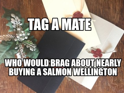 who-would-brag-about-nearly-buying-a-salmon-wellington-tag-a-mate