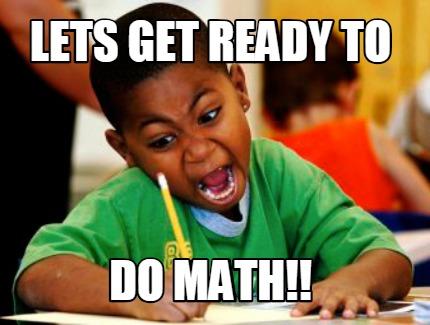 Meme Creator Funny Lets Get Ready To Do Math Meme Generator At Memecreator Org
