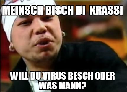 Meme Creator Funny Meinsch Bisch Di Krassi Will Du Virus Besch