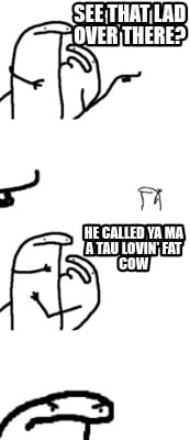 see-that-lad-over-there-he-called-ya-ma-a-tau-lovin-fat-cow8