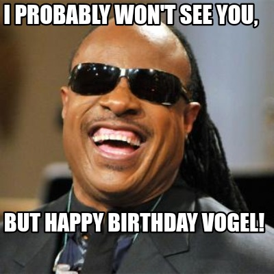 i-probably-wont-see-you-but-happy-birthday-vogel