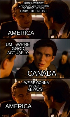 dont-worry-canada-were-here-to-rescue-you-from-the-british-...were-gonna-invade-