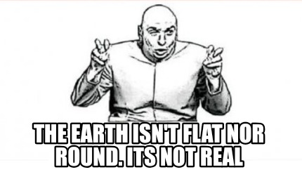 the-earth-isnt-flat-nor-round.-its-not-real