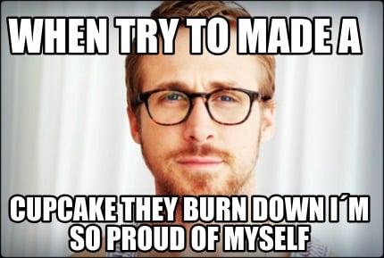 when-try-to-made-a-cupcake-they-burn-down-im-so-proud-of-myself