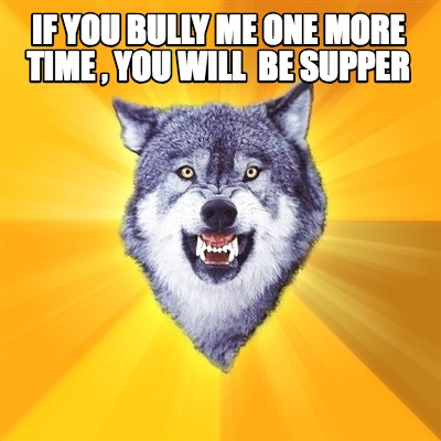 if-you-bully-me-one-more-time-you-will-be-supper