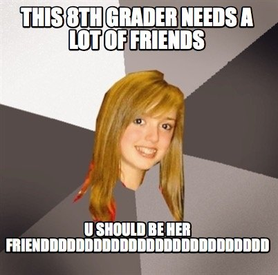 this-8th-grader-needs-a-lot-of-friends-u-should-be-her-friendddddddddddddddddddd