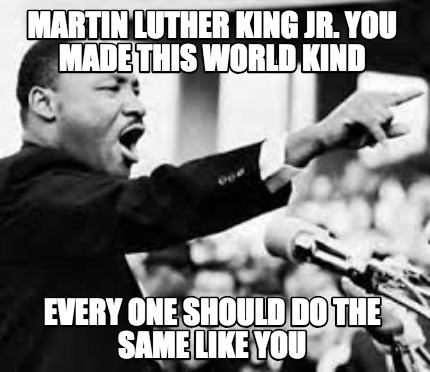 martin-luther-king-jr.-you-made-this-world-kind-every-one-should-do-the-same-lik
