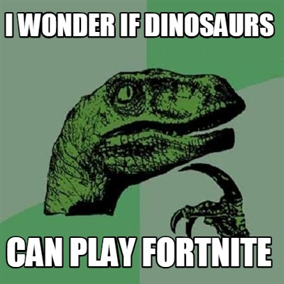 i-wonder-if-dinosaurs-can-play-fortnite