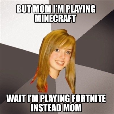 but-mom-im-playing-minecraft-wait-im-playing-fortnite-instead-mom