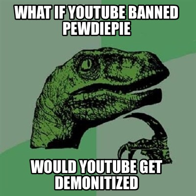 what-if-youtube-banned-pewdiepie-would-youtube-get-demonitized