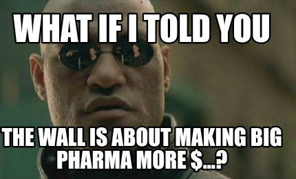 what-if-i-told-you-the-wall-is-about-making-big-pharma-more-