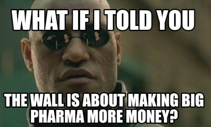 what-if-i-told-you-the-wall-is-about-making-big-pharma-more-money