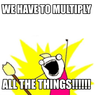 we-have-to-multiply-all-the-things