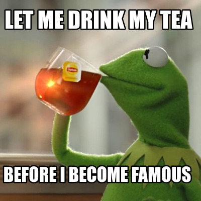 let-me-drink-my-tea-before-i-become-famous