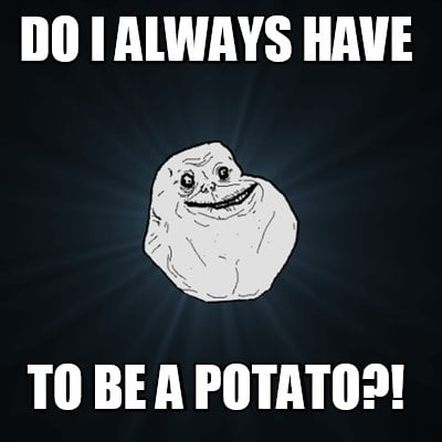 do-i-always-have-to-be-a-potato