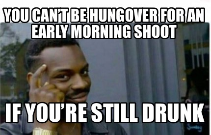 you-cant-be-hungover-for-an-early-morning-shoot-if-youre-still-drunk