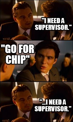 i-need-a-supervisor.-go-for-chip-...i-need-a-supervisor