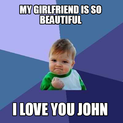 my-girlfriend-is-so-beautiful-i-love-you-john