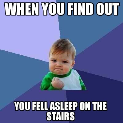 when-you-find-out-you-fell-asleep-on-the-stairs