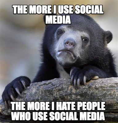 the-more-i-use-social-media-the-more-i-hate-people-who-use-social-media