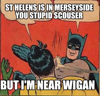 st-helens-is-in-merseyside-you-stupid-scouser-but-im-near-wigan