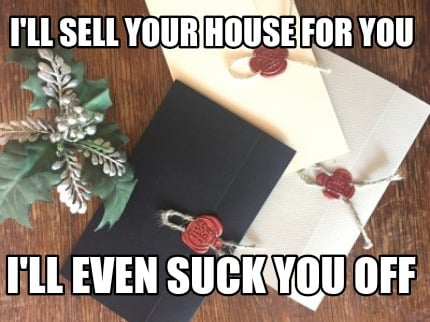 ill-sell-your-house-for-you-ill-even-suck-you-off