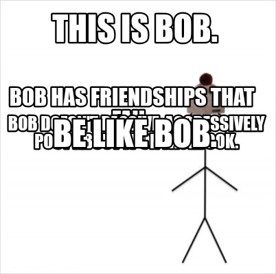 this-is-bob.-bob-has-friendships-that-fail.-bob-doesnt-passive-aggressively-post