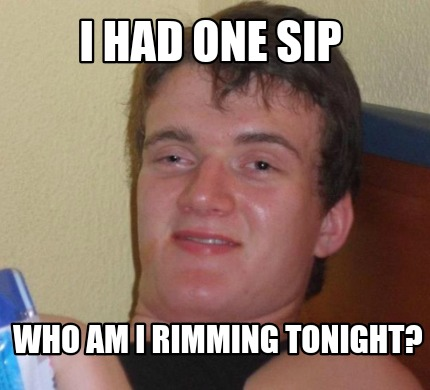i-had-one-sip-who-am-i-rimming-tonight