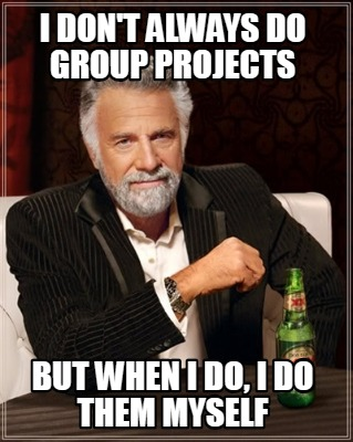 i-dont-always-do-group-projects-but-when-i-do-i-do-them-myself