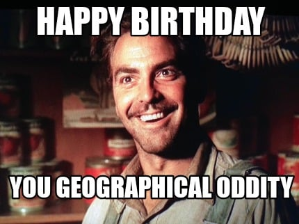 Oh Brother Where Art Thou Geographical Oddity Meme Generator Happy Birthday